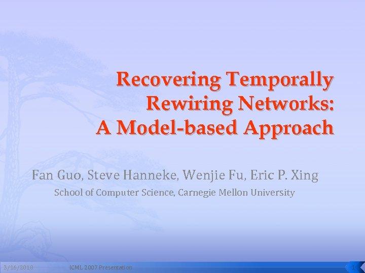 Recovering Temporally Rewiring Networks: A Model-based Approach Fan Guo, Steve Hanneke, Wenjie Fu, Eric