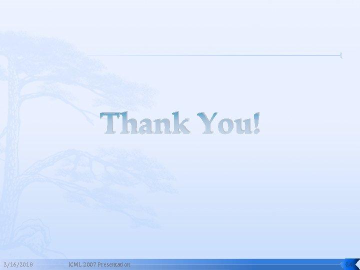 Thank You! 3/16/2018 ICML 2007 Presentation 24