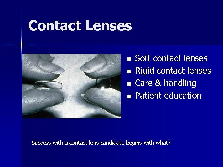 Contact Lenses n n Soft contact lenses Rigid contact lenses Care & handling Patient