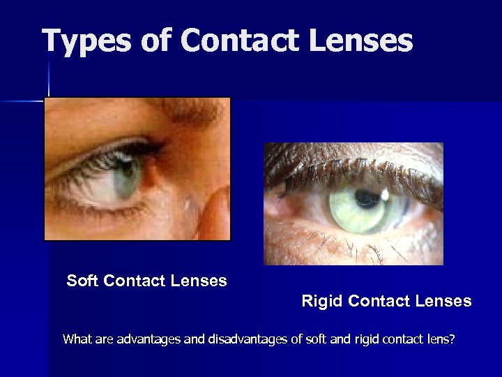 Types of Contact Lenses Soft Contact Lenses Rigid Contact Lenses What are advantages and