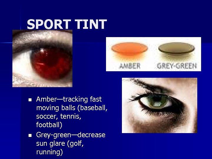 SPORT TINT n n Amber—tracking fast moving balls (baseball, soccer, tennis, football) Grey-green—decrease sun