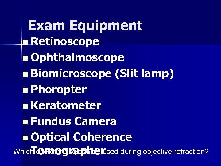 Exam Equipment n Retinoscope n Ophthalmoscope n Biomicroscope (Slit lamp) n Phoropter n Keratometer