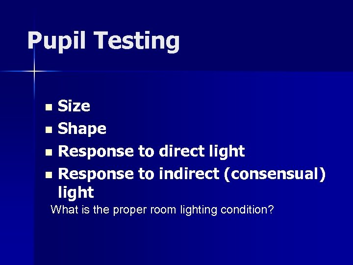 Pupil Testing Size n Shape n Response to direct light n Response to indirect