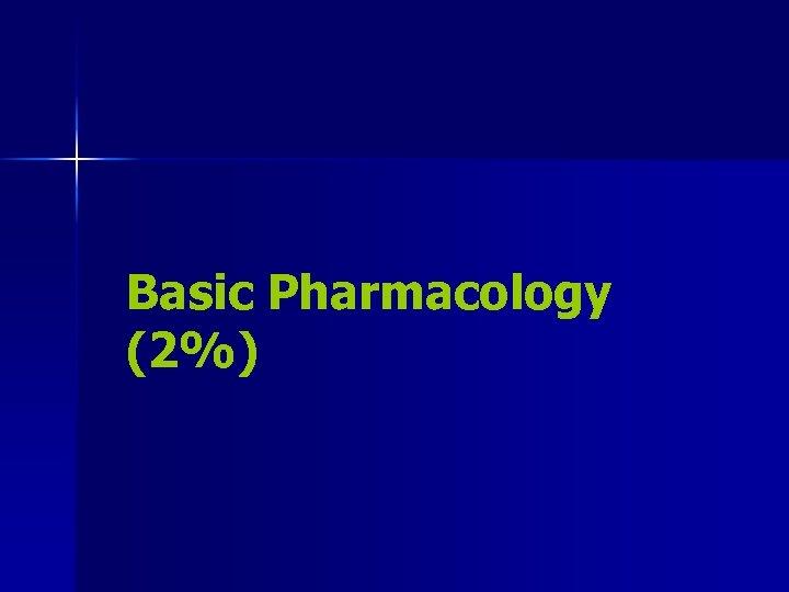 Basic Pharmacology (2%)