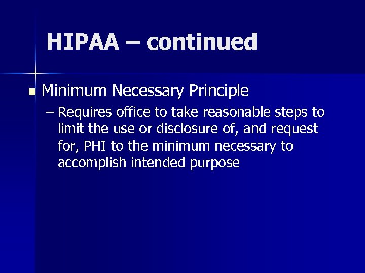HIPAA – continued n Minimum Necessary Principle – Requires office to take reasonable steps