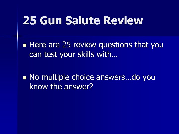 25 Gun Salute Review n Here are 25 review questions that you can test
