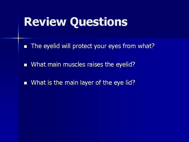 Review Questions n The eyelid will protect your eyes from what? n What main