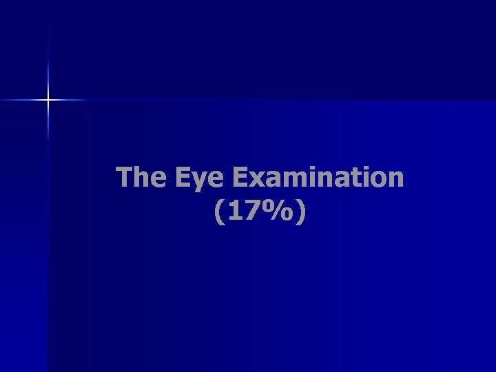 The Eye Examination (17%)