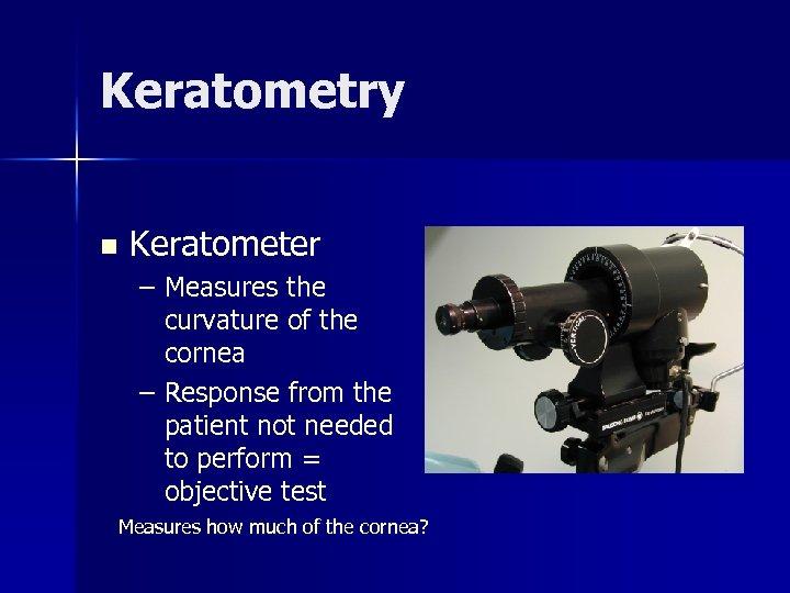 Keratometry n Keratometer – Measures the curvature of the cornea – Response from the