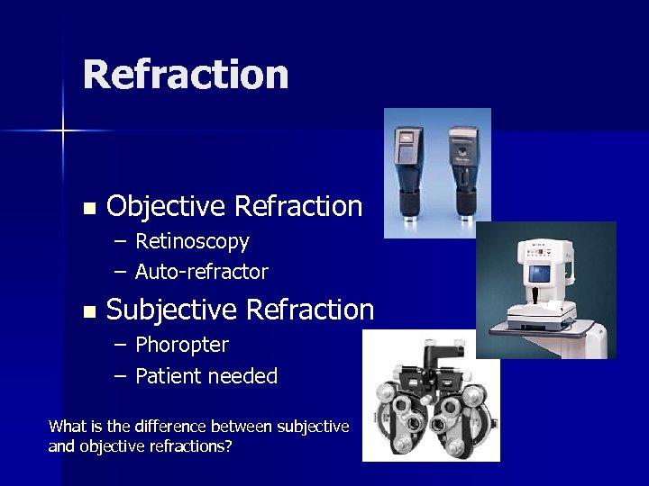 Refraction n Objective Refraction – Retinoscopy – Auto-refractor n Subjective Refraction – Phoropter –