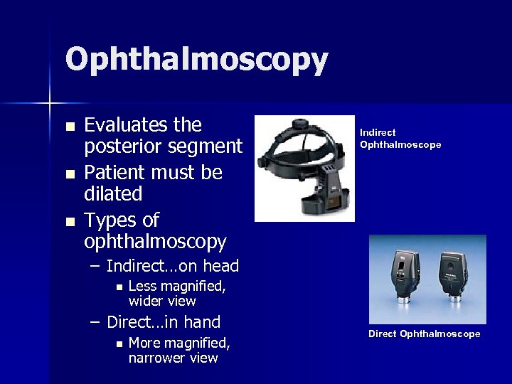 Ophthalmoscopy n n n Evaluates the posterior segment Patient must be dilated Types of