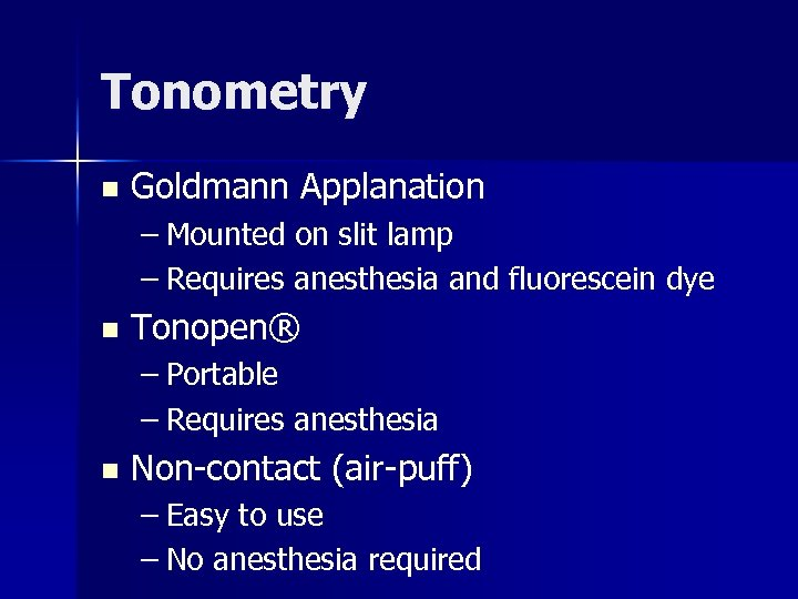 Tonometry n Goldmann Applanation – Mounted on slit lamp – Requires anesthesia and fluorescein