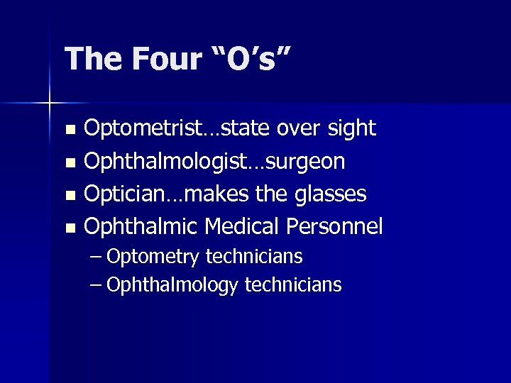 """The Four """"O's"""" Optometrist…state over sight n Ophthalmologist…surgeon n Optician…makes the glasses n Ophthalmic"""