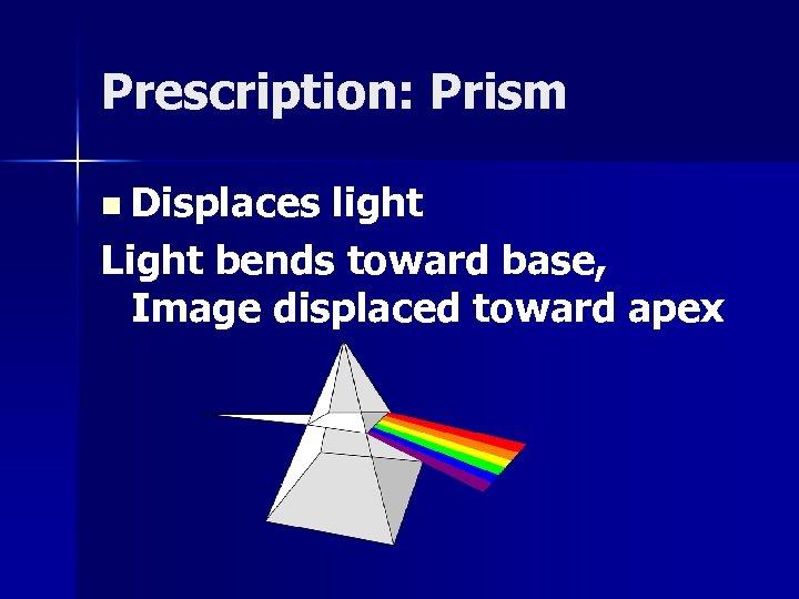 Prescription: Prism n Displaces light Light bends toward base, Image displaced toward apex