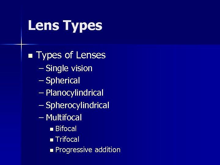 Lens Types n Types of Lenses – Single vision – Spherical – Planocylindrical –