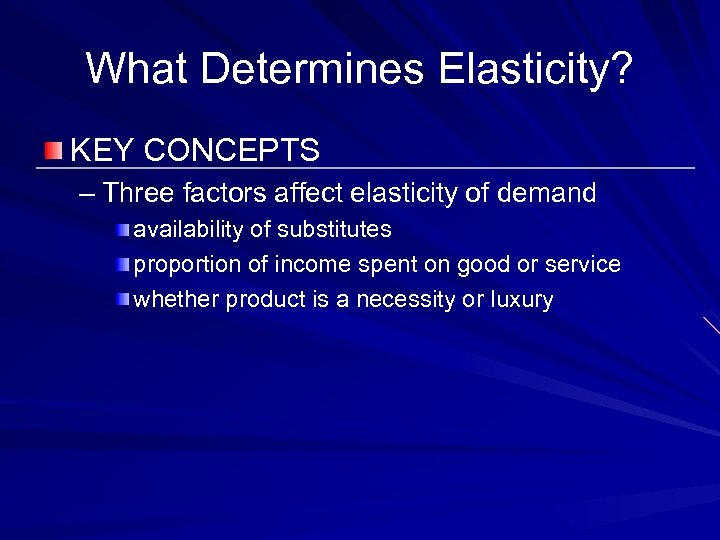 What Determines Elasticity? KEY CONCEPTS – Three factors affect elasticity of demand availability of