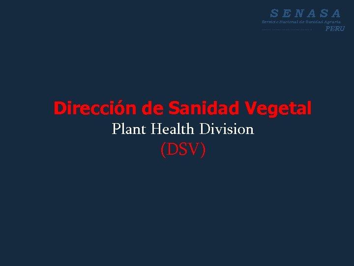 SENASA Servicio Nacional de Sanidad Agraria ----------------------- Dirección de Sanidad Vegetal Plant Health Division