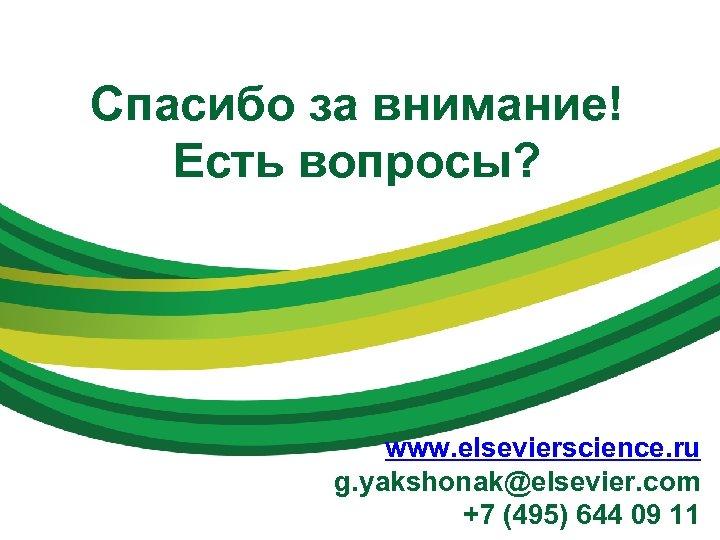 Спасибо за внимание! Есть вопросы? www. elsevierscience. ru g. yakshonak@elsevier. com +7 (495) 644