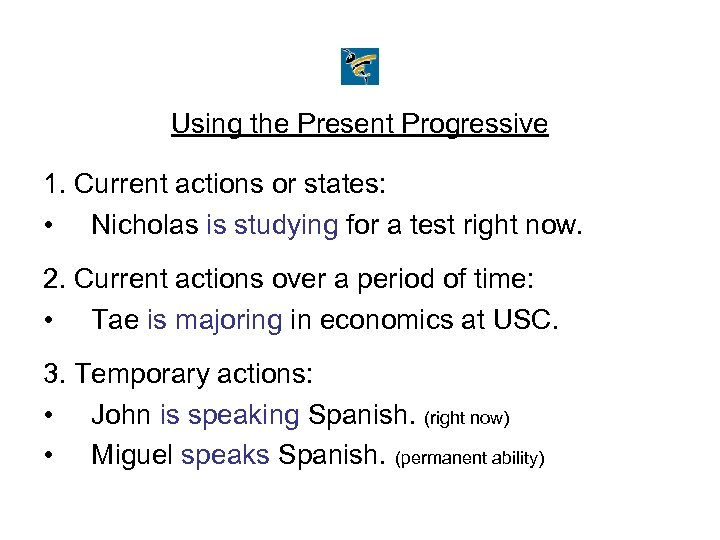 Using the Present Progressive 1. Current actions or states: • Nicholas is studying for