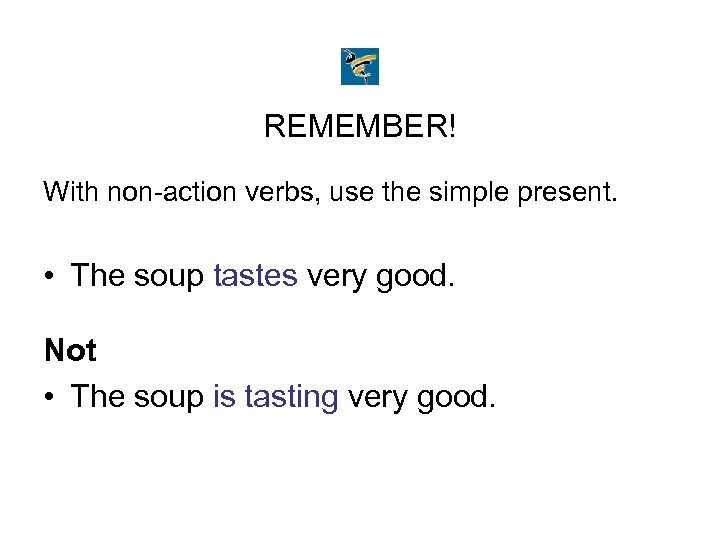 REMEMBER! With non-action verbs, use the simple present. • The soup tastes very good.