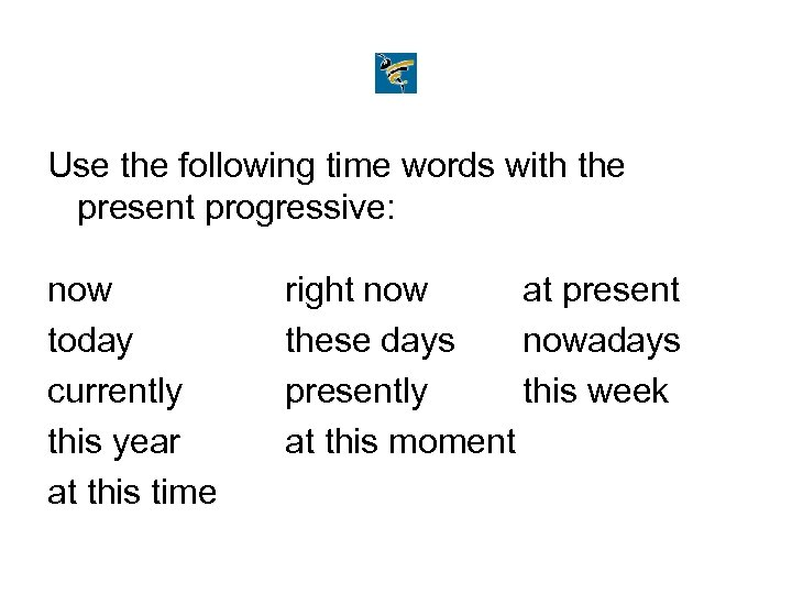 Use the following time words with the present progressive: now today currently this year