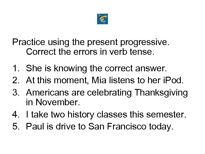 Practice using the present progressive. Correct the errors in verb tense. 1. She is