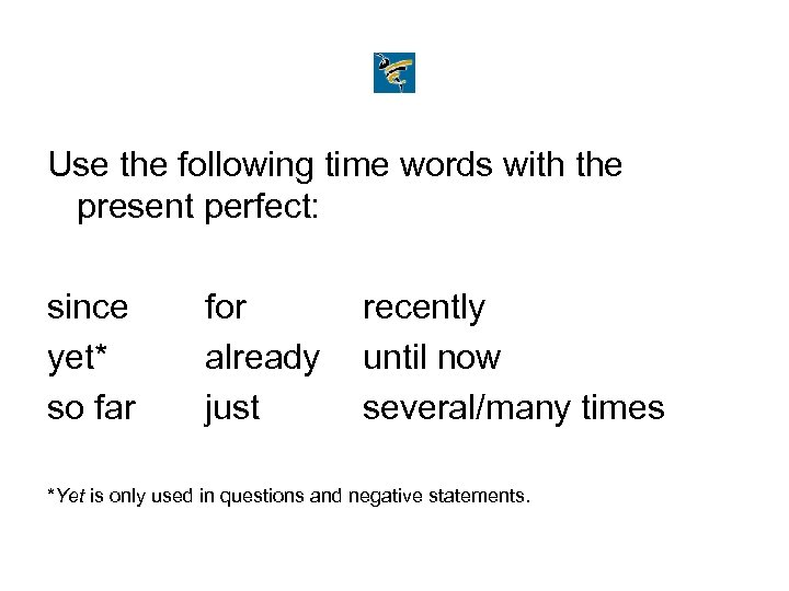 Use the following time words with the present perfect: since yet* so far for