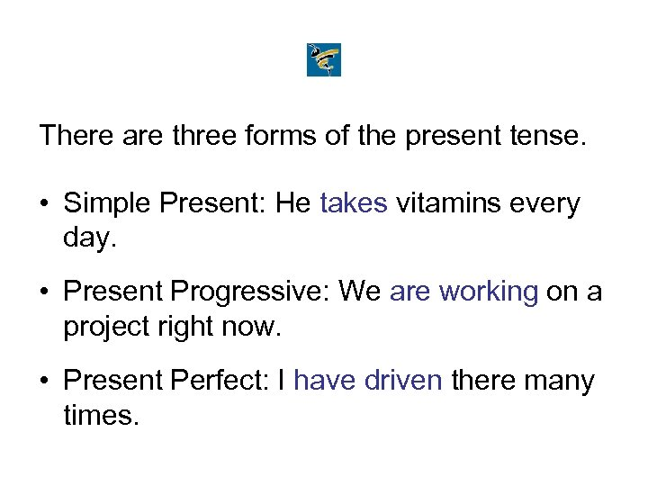 There are three forms of the present tense. • Simple Present: He takes vitamins