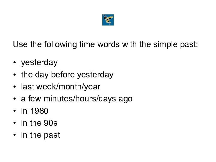 Use the following time words with the simple past: • • yesterday the day