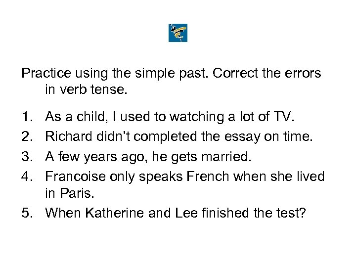 Practice using the simple past. Correct the errors in verb tense. 1. 2. 3.