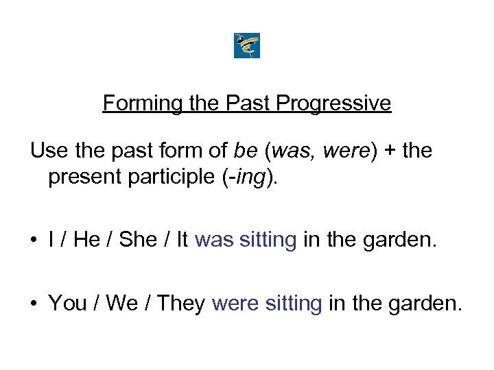 Forming the Past Progressive Use the past form of be (was, were) + the