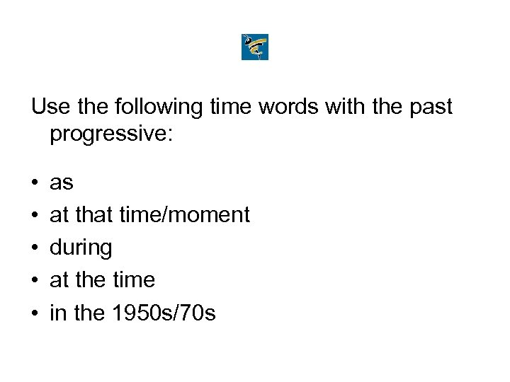 Use the following time words with the past progressive: • • • as at
