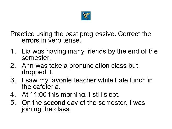 Practice using the past progressive. Correct the errors in verb tense. 1. Lia was