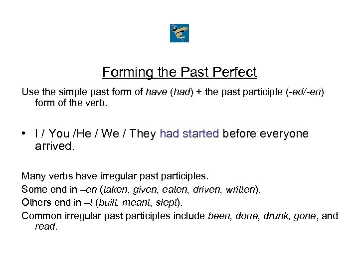 Forming the Past Perfect Use the simple past form of have (had) + the