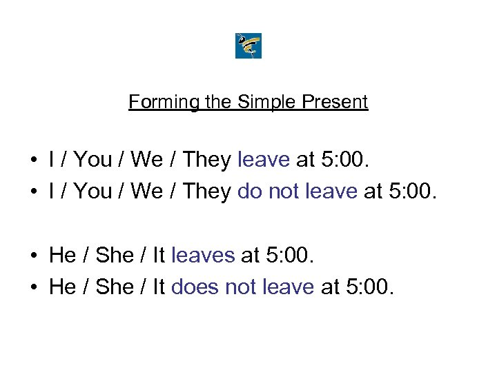 Forming the Simple Present • I / You / We / They leave at