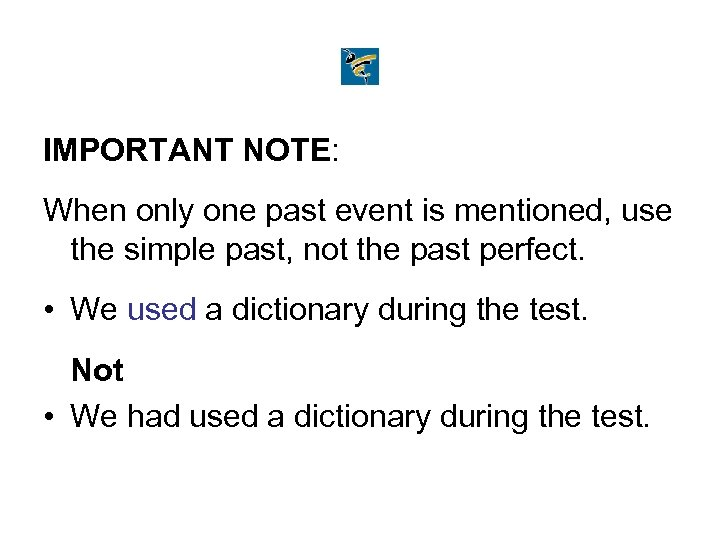 IMPORTANT NOTE: When only one past event is mentioned, use the simple past, not