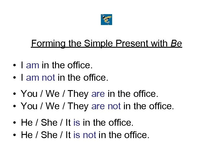 Forming the Simple Present with Be • I am in the office. • I