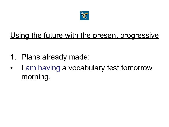 Using the future with the present progressive 1. Plans already made: • I am