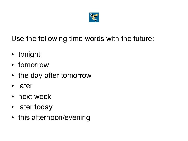 Use the following time words with the future: • • tonight tomorrow the day
