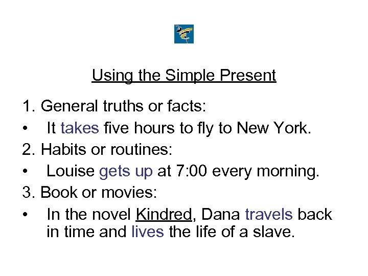 Using the Simple Present 1. General truths or facts: • It takes five hours