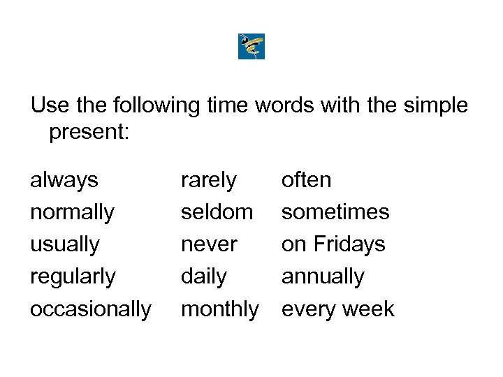 Use the following time words with the simple present: always normally usually regularly occasionally