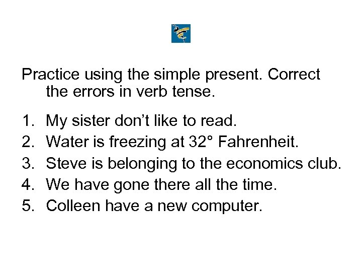 Practice using the simple present. Correct the errors in verb tense. 1. 2. 3.