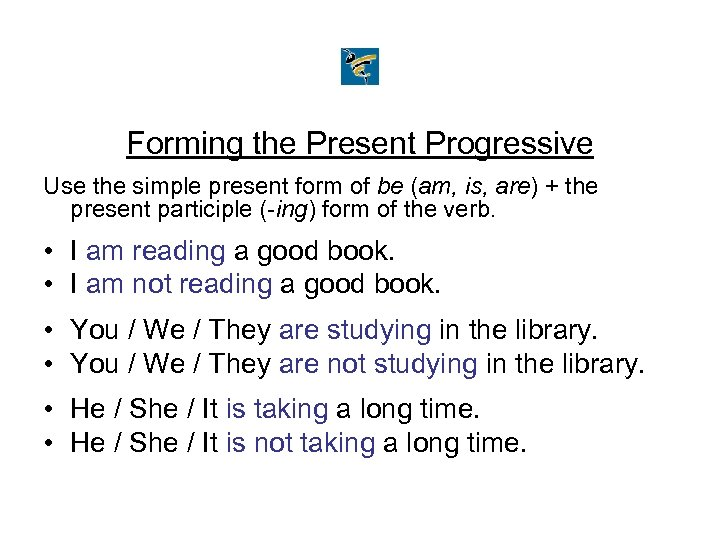 Forming the Present Progressive Use the simple present form of be (am, is, are)