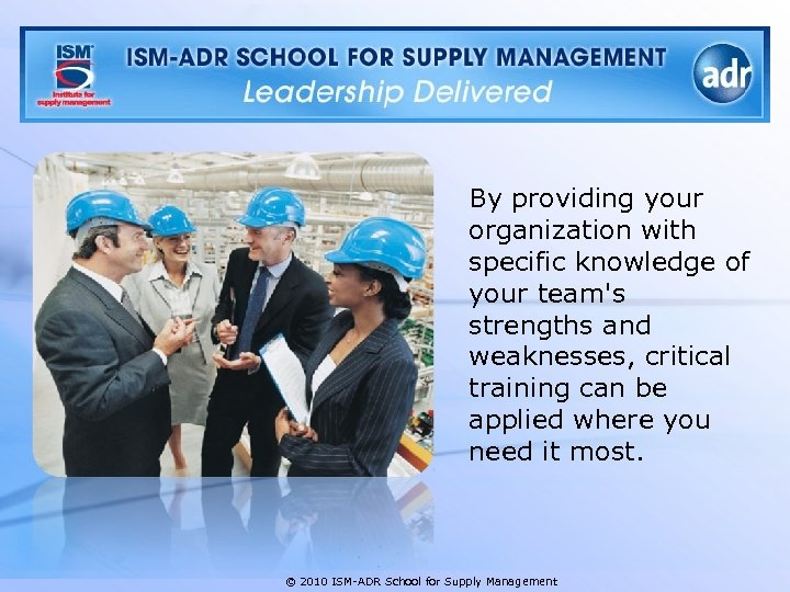 By providing your organization with specific knowledge of your team's strengths and weaknesses, critical