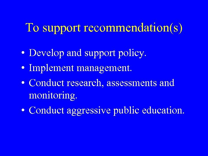 To support recommendation(s) • Develop and support policy. • Implement management. • Conduct research,