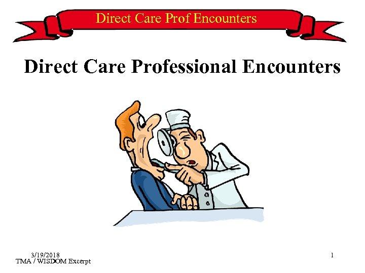 Direct Care Prof Encounters Direct Care Professional Encounters 3/19/2018 TMA / WISDOM Excerpt 1