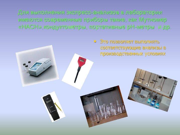 Для выполнения экспресс-анализов в лаборатории имеются современные приборы такие, как Мутномер «HАСН» , кондуктометры,