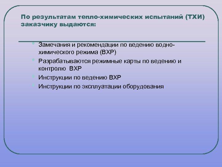 По результатам тепло-химических испытаний (ТХИ) заказчику выдаются: • • Замечания и рекомендации по ведению