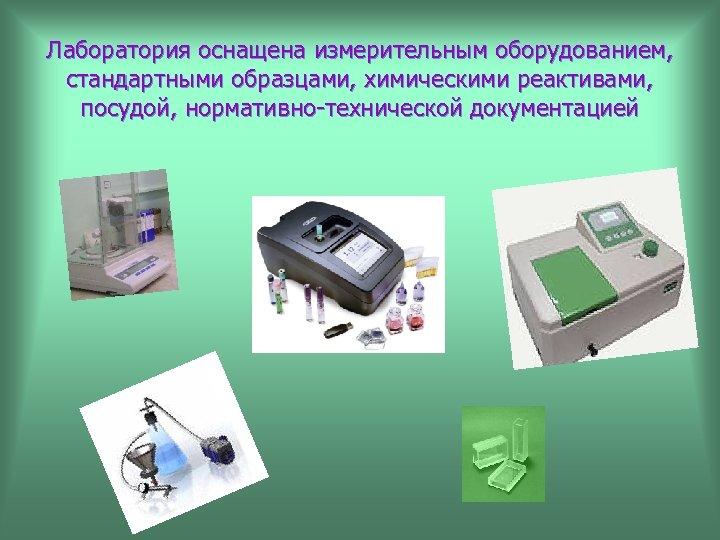 Лаборатория оснащена измерительным оборудованием, стандартными образцами, химическими реактивами, посудой, нормативно-технической документацией