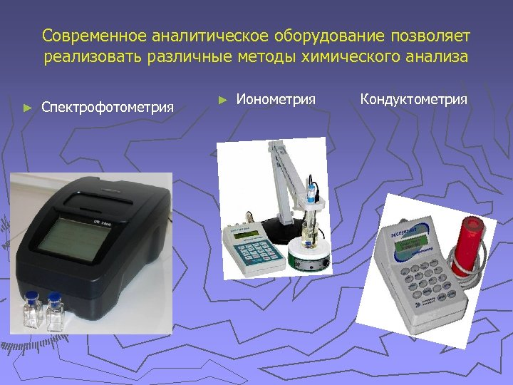 Современное аналитическое оборудование позволяет реализовать различные методы химического анализа ► Спектрофотометрия ► Ионометрия Кондуктометрия